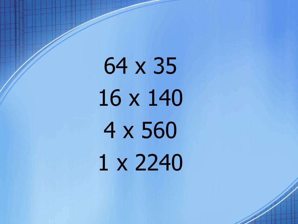 64 x 35 16 x 140 4 x 560 1 x 2240