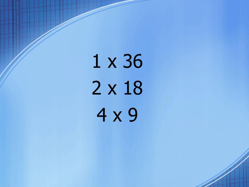 1 x 36 2 x 18 4 x 9