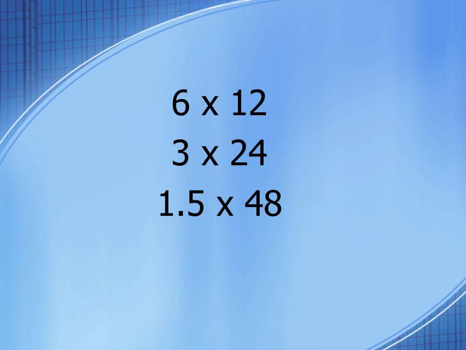 6 x 12 3 x 24 1.5 x 48