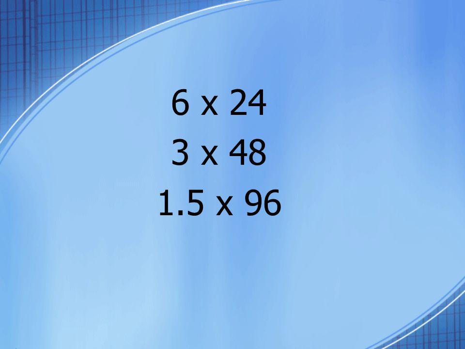6 x 24 3 x 48 1.5 x 96