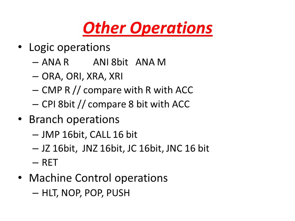 Other Operations Logic operations – ANA R ANI 8bit ANA M – ORA, ORI, XRA, XRI – CMP R // compare with R with ACC – CPI 8bit // compare 8 bit with ACC
