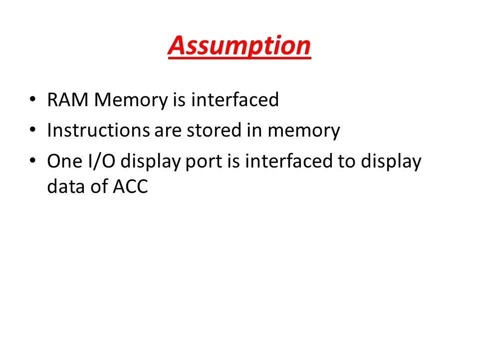 Assumption RAM Memory is interfaced Instructions are stored in memory One I/O display port is interfaced to display data of ACC