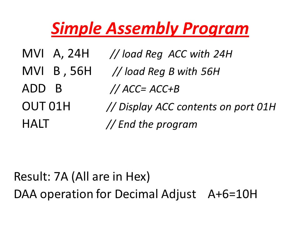 Simple Assembly Program MVI A, 24H // load Reg ACC with 24H MVI B, 56H // load Reg B with 56H ADD B // ACC= ACC+B OUT 01H // Display ACC contents on p