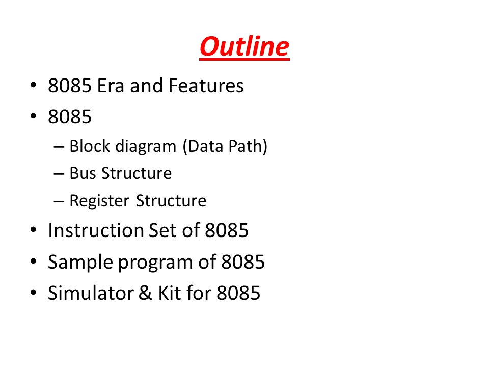 Outline 8085 Era and Features 8085 – Block diagram (Data Path) – Bus Structure – Register Structure Instruction Set of 8085 Sample program of 8085 Sim