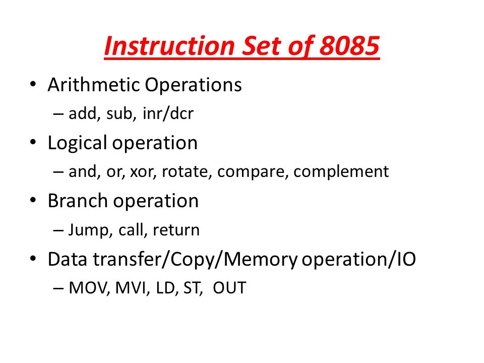 Instruction Set of 8085 Arithmetic Operations – add, sub, inr/dcr Logical operation – and, or, xor, rotate, compare, complement Branch operation – Jum