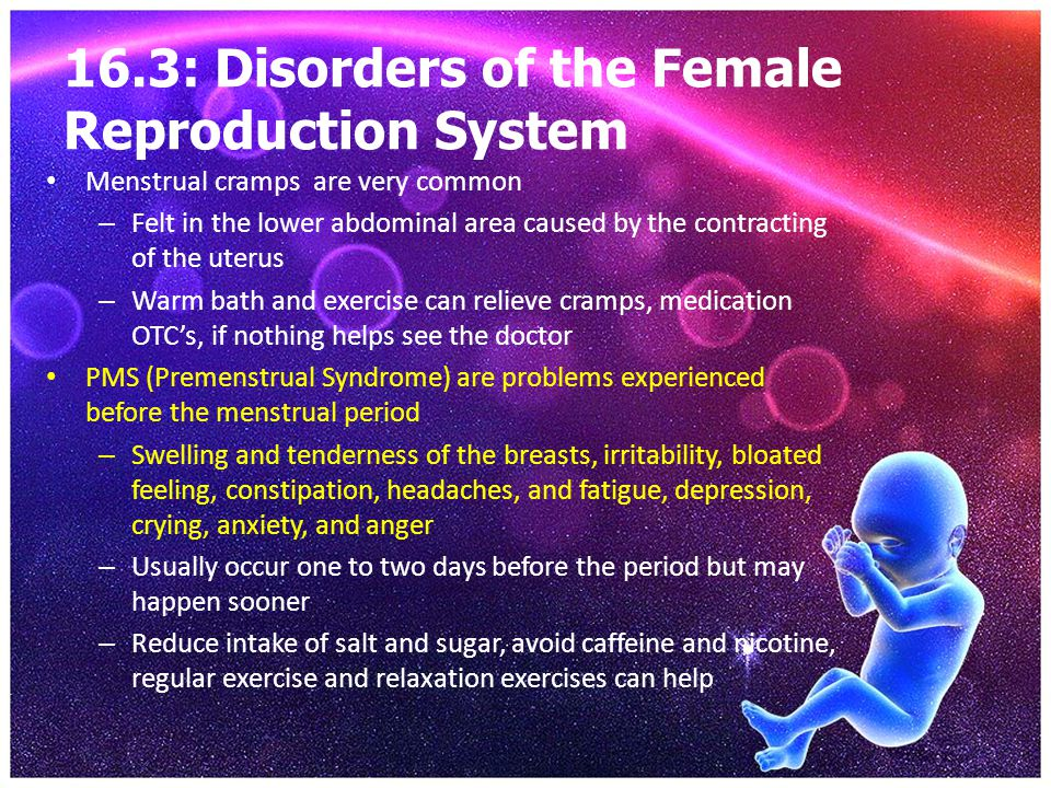16.3: Disorders of the Female Reproduction System Menstrual cramps are very common – Felt in the lower abdominal area caused by the contracting of the