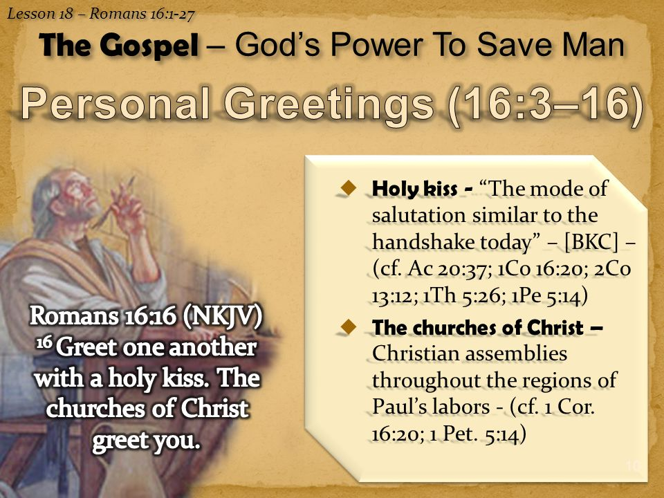 "10  Holy kiss - ""The mode of salutation similar to the handshake today"" – [BKC] – (cf. Ac 20:37; 1Co 16:20; 2Co 13:12; 1Th 5:26; 1Pe 5:14)  The chur"