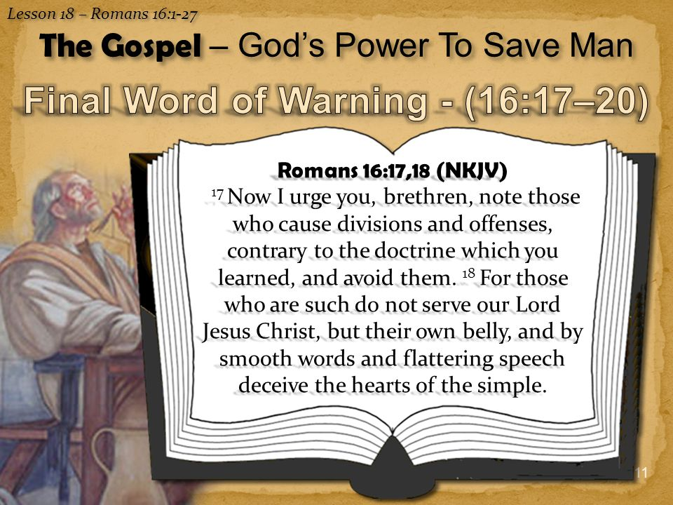 11 Lesson 18 – Romans 16:1-27 The Gospel – God's Power To Save Man Romans 16:17,18 (NKJV) 17 Now I urge you, brethren, note those who cause divisions and offenses, contrary to the doctrine which you learned, and avoid them.