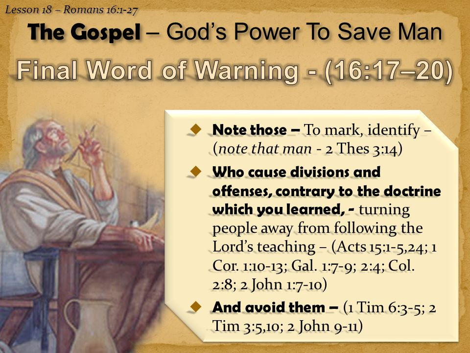 12 Lesson 18 – Romans 16:1-27 The Gospel – God's Power To Save Man  Note those – To mark, identify – (note that man - 2 Thes 3:14)  Who cause divisi