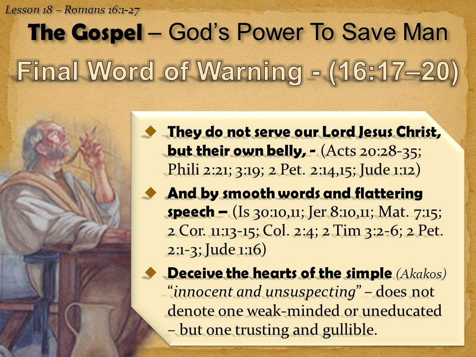 13 Lesson 18 – Romans 16:1-27 The Gospel – God's Power To Save Man  They do not serve our Lord Jesus Christ, but their own belly, - (Acts 20:28-35; Phili 2:21; 3:19; 2 Pet.