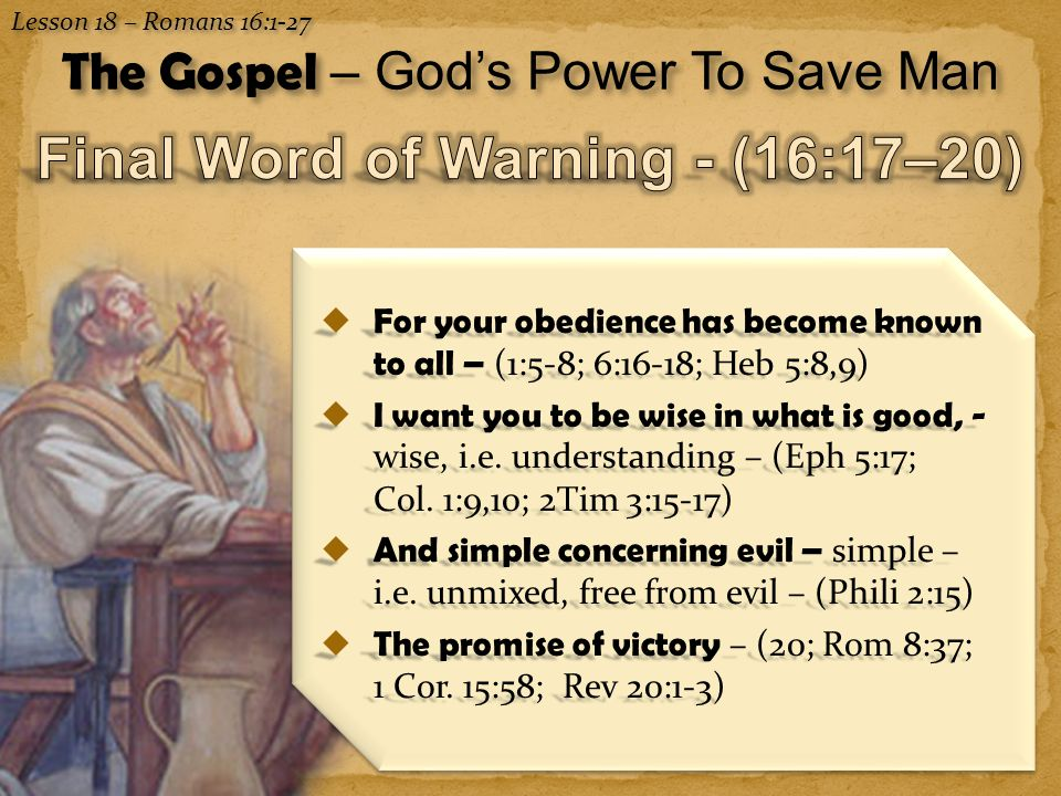15 Lesson 18 – Romans 16:1-27 The Gospel – God's Power To Save Man  For your obedience has become known to all – (1:5-8; 6:16-18; Heb 5:8,9)  I want you to be wise in what is good, - wise, i.e.
