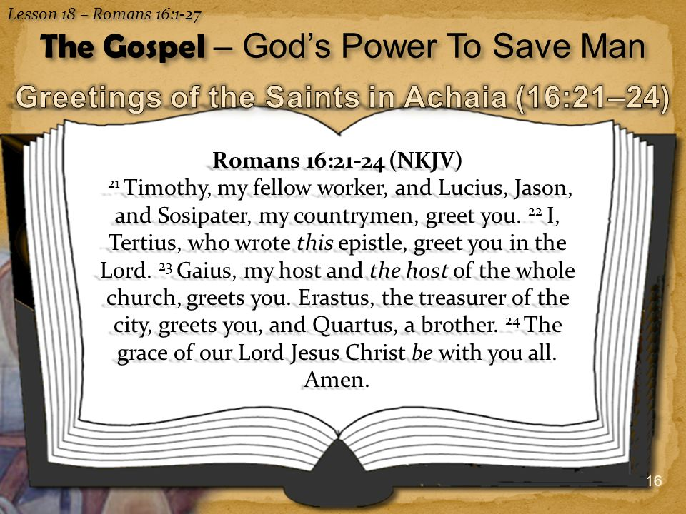 16 Lesson 18 – Romans 16:1-27 The Gospel – God's Power To Save Man Romans 16:21-24 (NKJV) 21 Timothy, my fellow worker, and Lucius, Jason, and Sosipater, my countrymen, greet you.