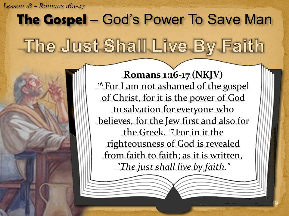 19 Romans 1:16-17 (NKJV) 16 For I am not ashamed of the gospel of Christ, for it is the power of God to salvation for everyone who believes, for the Jew first and also for the Greek.