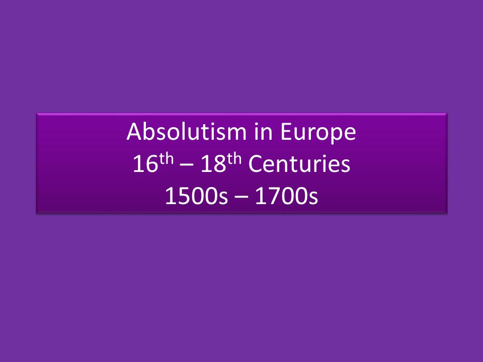 Absolutism in Europe 16 th – 18 th Centuries 1500s – 1700s