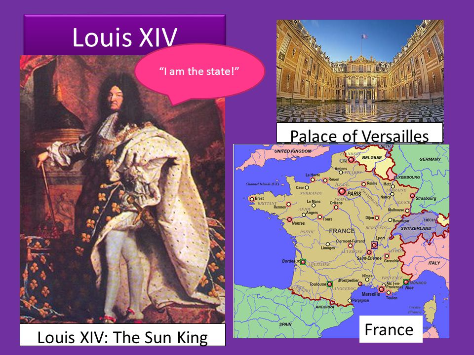 Louis XIV Louis XIV: The Sun King Palace of Versailles France I am the state!