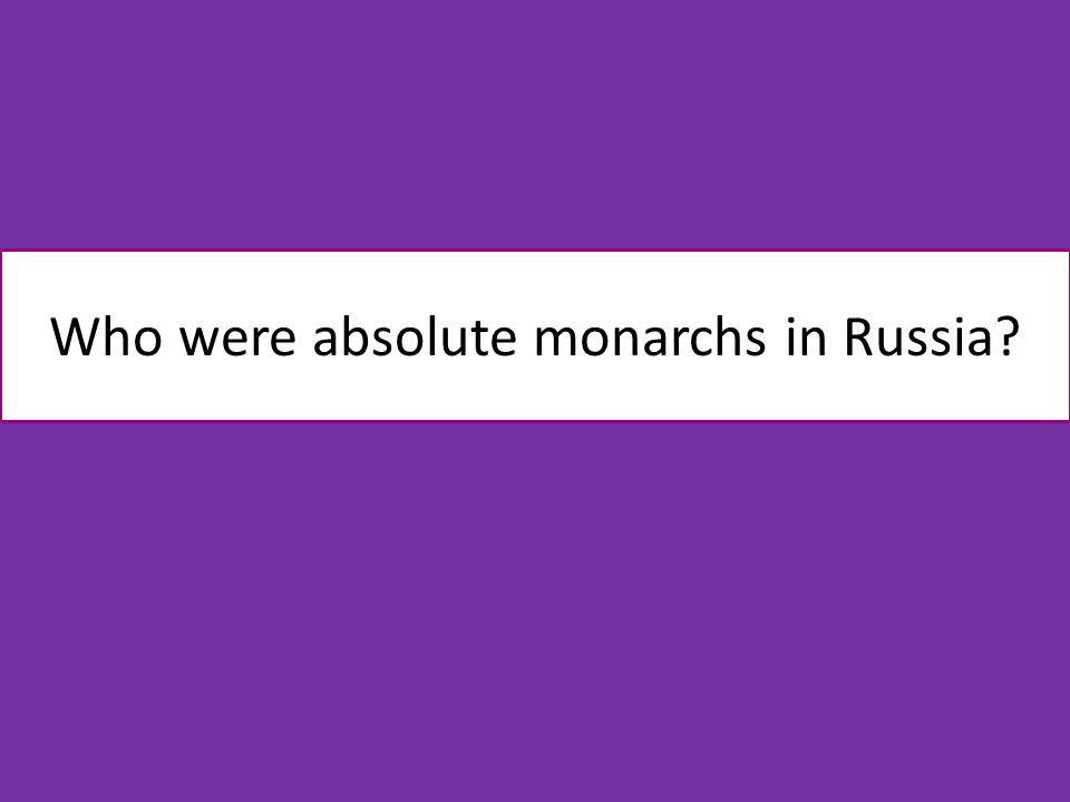 Who were absolute monarchs in Russia