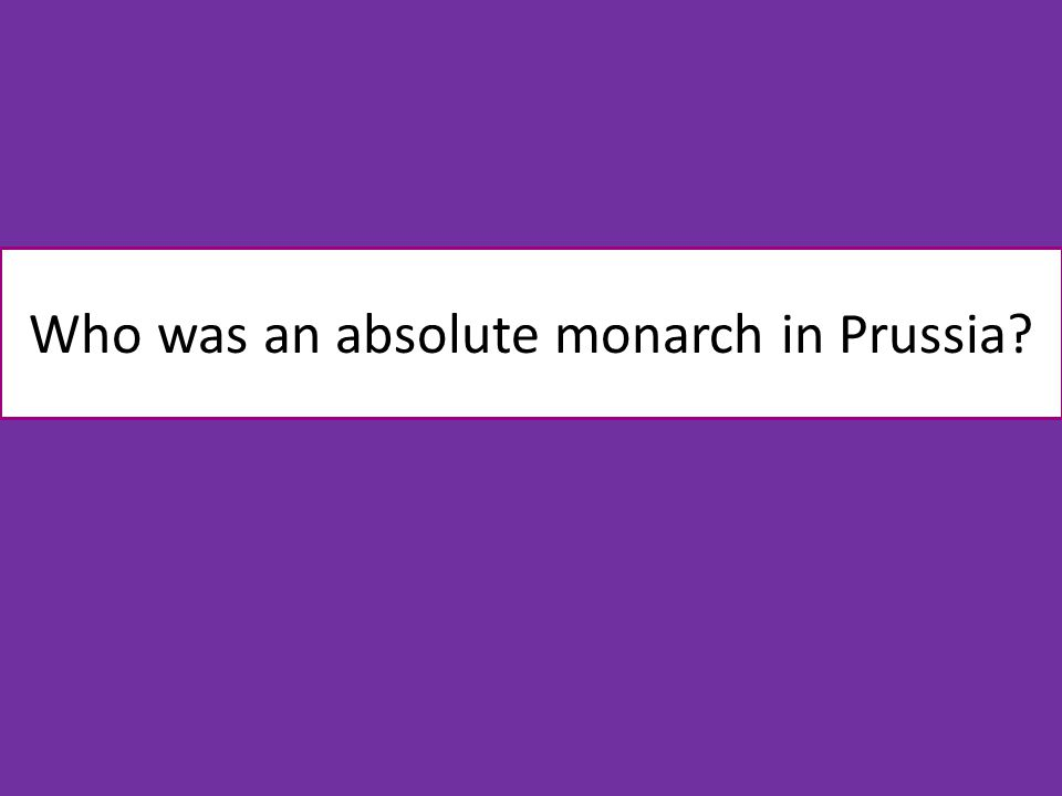 Who was an absolute monarch in Prussia
