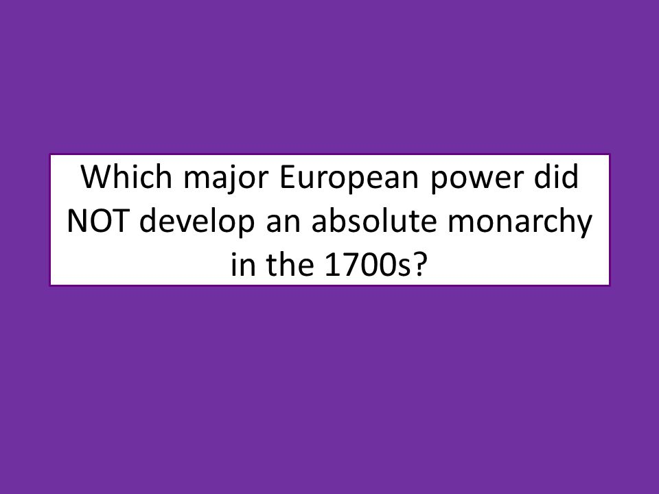 Which major European power did NOT develop an absolute monarchy in the 1700s