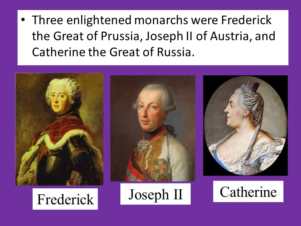 Three enlightened monarchs were Frederick the Great of Prussia, Joseph II of Austria, and Catherine the Great of Russia.