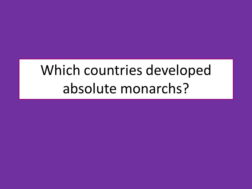 Which countries developed absolute monarchs