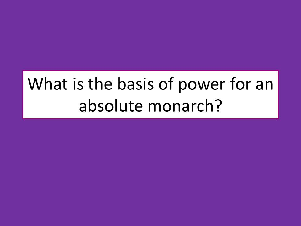 What is the basis of power for an absolute monarch