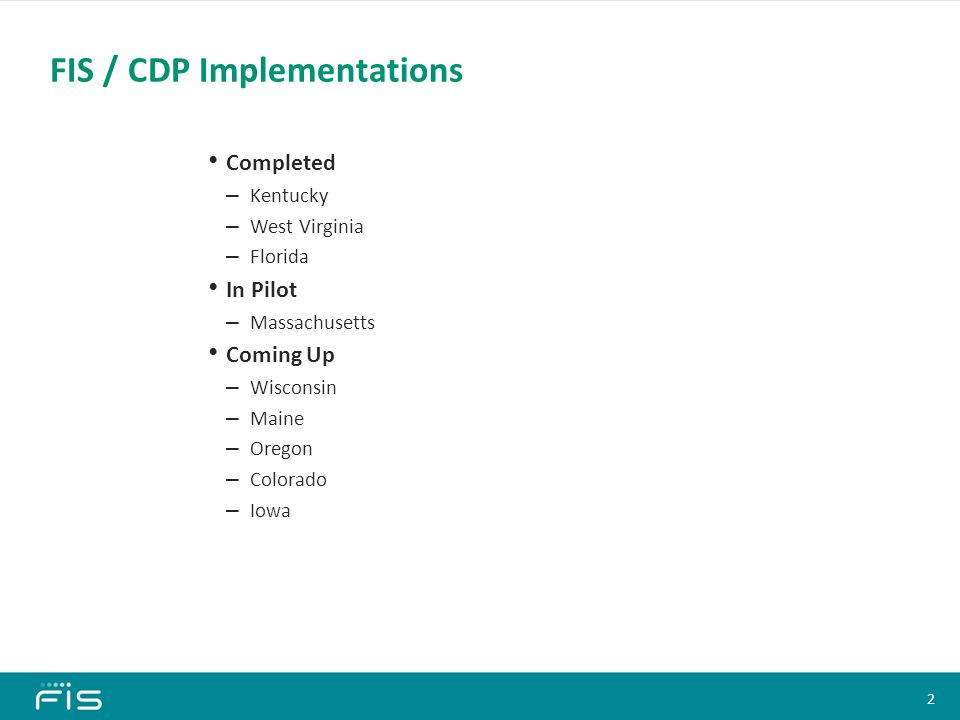 Completed – Kentucky – West Virginia – Florida In Pilot – Massachusetts Coming Up – Wisconsin – Maine – Oregon – Colorado – Iowa FIS / CDP Implementations Content Slide Heading (All Slides) Font: Calibri, 28 pt, Bold Color: 0/146/115 Bullets Font: Calibri, 18 pt, Bold Text color: Black Bullet color: Black Sub-bullets 1 Font: Calibri, 16 pt En-dash color: Black Sub-bullets 2 Font: Calibri, 14 pt Bullet color: Black Sub-bullets 3 Font: Calibri, 12 pt Bullet color: Black Click on the corner of this text box to delete Content Slide Heading (All Slides) Font: Calibri, 28 pt, Bold Color: 0/146/115 Bullets Font: Calibri, 18 pt, Bold Text color: Black Bullet color: Black Sub-bullets 1 Font: Calibri, 16 pt En-dash color: Black Sub-bullets 2 Font: Calibri, 14 pt Bullet color: Black Sub-bullets 3 Font: Calibri, 12 pt Bullet color: Black Click on the corner of this text box to delete 2