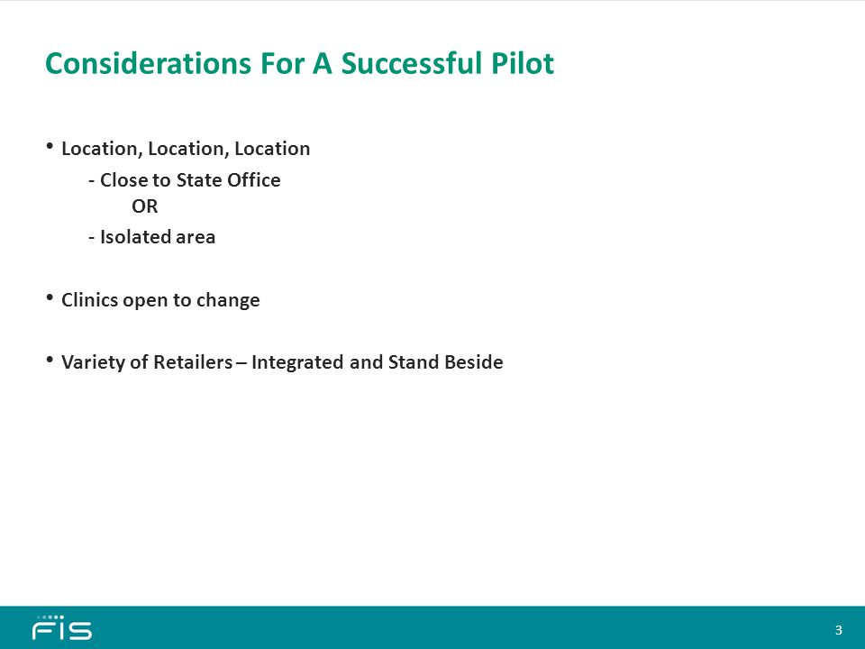 Location, Location, Location - Close to State Office OR - Isolated area Clinics open to change Variety of Retailers – Integrated and Stand Beside Considerations For A Successful Pilot Content Slide Heading (All Slides) Font: Calibri, 28 pt, Bold Color: 0/146/115 Bullets Font: Calibri, 18 pt, Bold Text color: Black Bullet color: Black Sub-bullets 1 Font: Calibri, 16 pt En-dash color: Black Sub-bullets 2 Font: Calibri, 14 pt Bullet color: Black Sub-bullets 3 Font: Calibri, 12 pt Bullet color: Black Click on the corner of this text box to delete Content Slide Heading (All Slides) Font: Calibri, 28 pt, Bold Color: 0/146/115 Bullets Font: Calibri, 18 pt, Bold Text color: Black Bullet color: Black Sub-bullets 1 Font: Calibri, 16 pt En-dash color: Black Sub-bullets 2 Font: Calibri, 14 pt Bullet color: Black Sub-bullets 3 Font: Calibri, 12 pt Bullet color: Black Click on the corner of this text box to delete 3