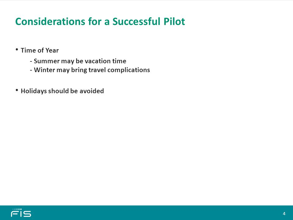 Time of Year - Summer may be vacation time - Winter may bring travel complications Holidays should be avoided Considerations for a Successful Pilot Content Slide Heading (All Slides) Font: Calibri, 28 pt, Bold Color: 0/146/115 Bullets Font: Calibri, 18 pt, Bold Text color: Black Bullet color: Black Sub-bullets 1 Font: Calibri, 16 pt En-dash color: Black Sub-bullets 2 Font: Calibri, 14 pt Bullet color: Black Sub-bullets 3 Font: Calibri, 12 pt Bullet color: Black Click on the corner of this text box to delete Content Slide Heading (All Slides) Font: Calibri, 28 pt, Bold Color: 0/146/115 Bullets Font: Calibri, 18 pt, Bold Text color: Black Bullet color: Black Sub-bullets 1 Font: Calibri, 16 pt En-dash color: Black Sub-bullets 2 Font: Calibri, 14 pt Bullet color: Black Sub-bullets 3 Font: Calibri, 12 pt Bullet color: Black Click on the corner of this text box to delete 4