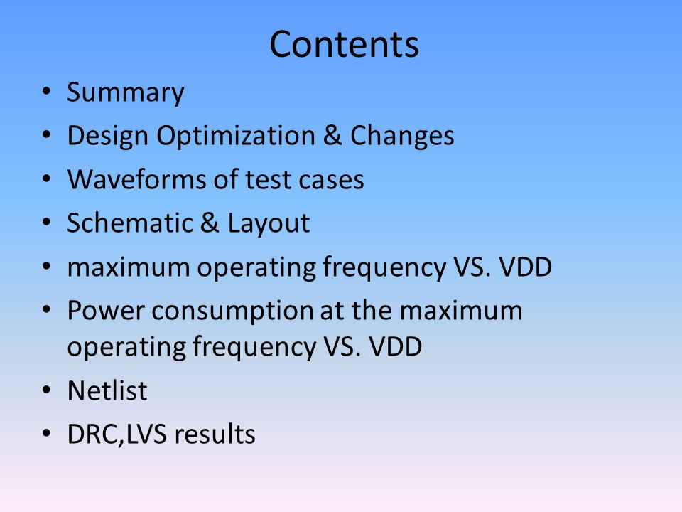 Contents Summary Design Optimization & Changes Waveforms of test cases Schematic & Layout maximum operating frequency VS. VDD Power consumption at the