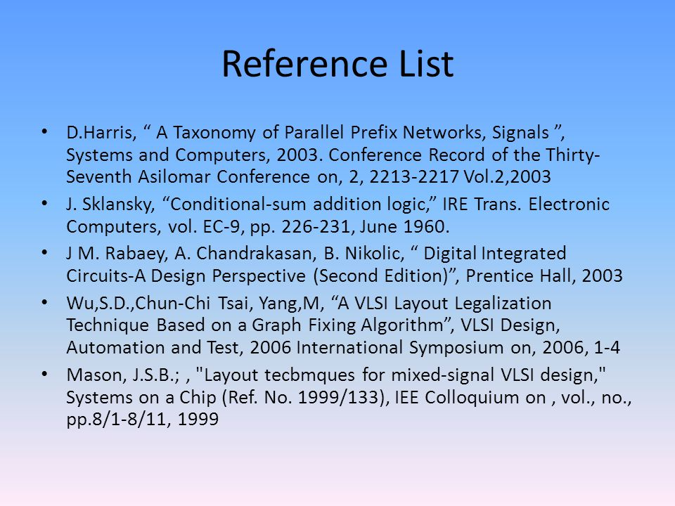 """Reference List D.Harris, """" A Taxonomy of Parallel Prefix Networks, Signals """", Systems and Computers, 2003. Conference Record of the Thirty- Seventh As"""