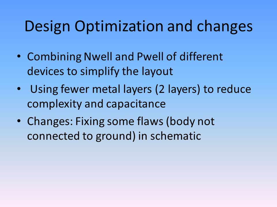 Design Optimization and changes Combining Nwell and Pwell of different devices to simplify the layout Using fewer metal layers (2 layers) to reduce co