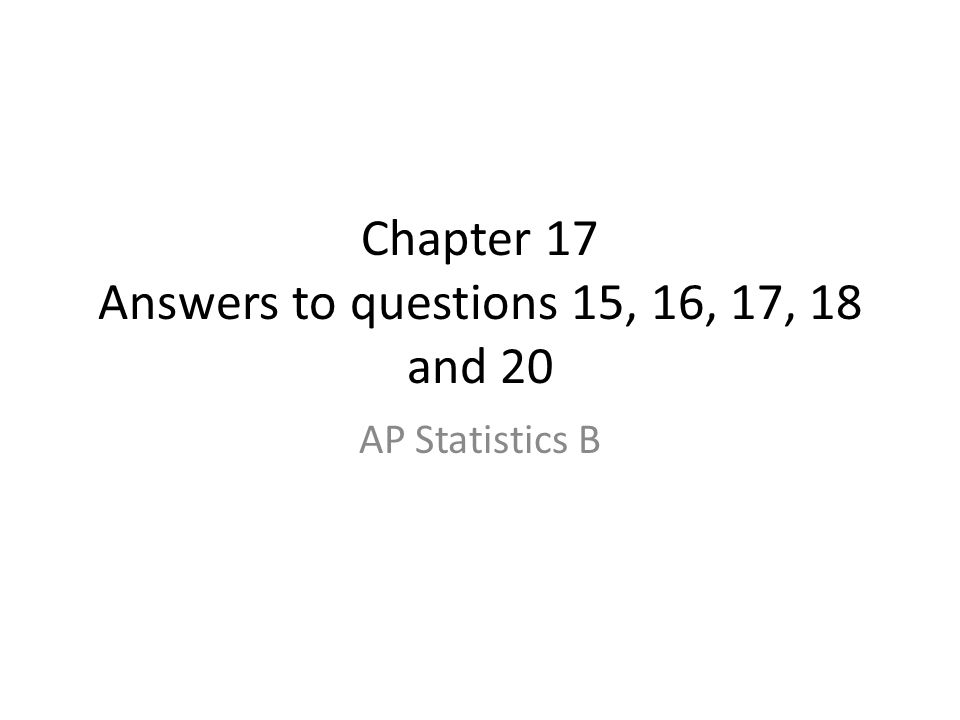 Chapter 17 Answers to questions 15, 16, 17, 18 and 20 AP Statistics B