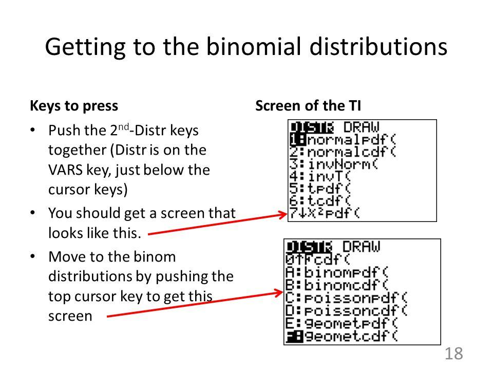 Getting to the binomial distributions Keys to press Push the 2 nd -Distr keys together (Distr is on the VARS key, just below the cursor keys) You shou