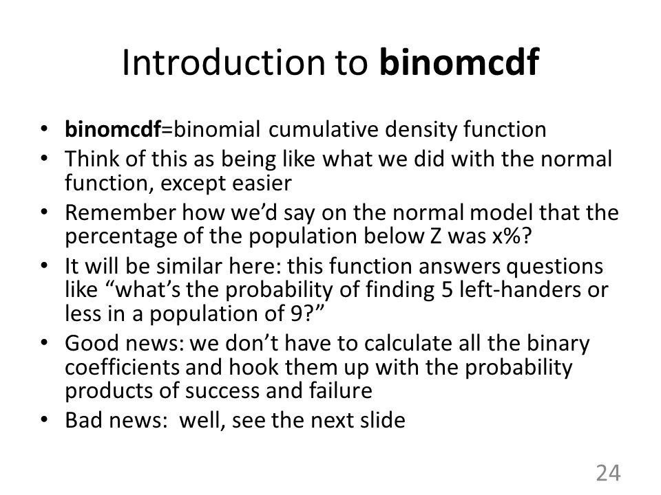 Introduction to binomcdf binomcdf=binomial cumulative density function Think of this as being like what we did with the normal function, except easier