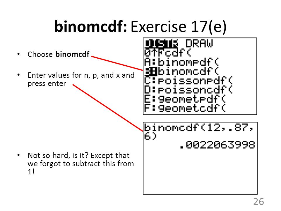 binomcdf: Exercise 17(e) Choose binomcdf Enter values for n, p, and x and press enter Not so hard, is it? Except that we forgot to subtract this from