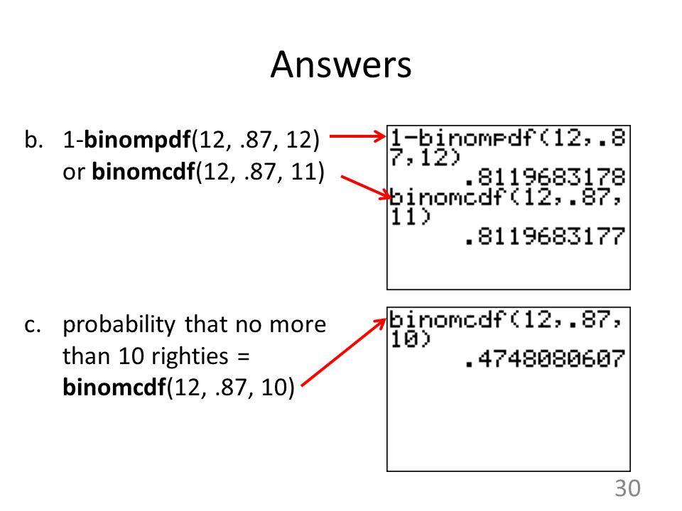 Answers b.1-binompdf(12,.87, 12) or binomcdf(12,.87, 11) c.probability that no more than 10 righties = binomcdf(12,.87, 10) 30