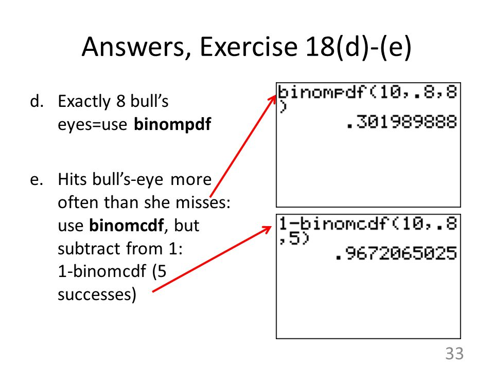 Answers, Exercise 18(d)-(e) d.Exactly 8 bull's eyes=use binompdf e.Hits bull's-eye more often than she misses: use binomcdf, but subtract from 1: 1-bi