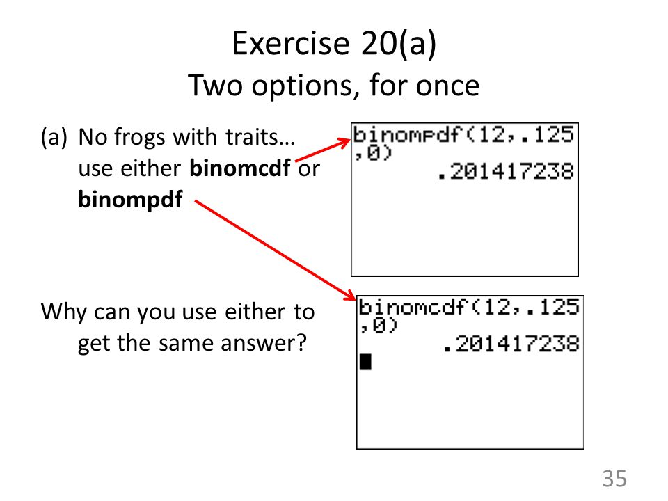 Exercise 20(a) Two options, for once (a)No frogs with traits… use either binomcdf or binompdf Why can you use either to get the same answer? 35