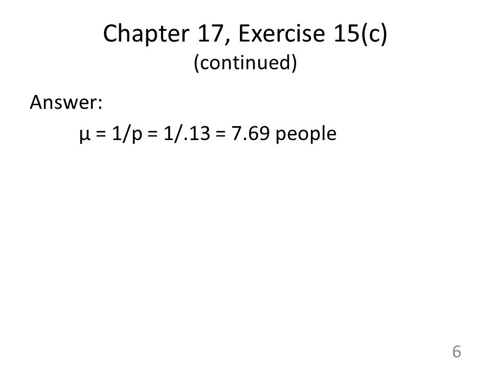 Chapter 17, Exercise 15(c) (continued) Answer: μ = 1/p = 1/.13 = 7.69 people 6