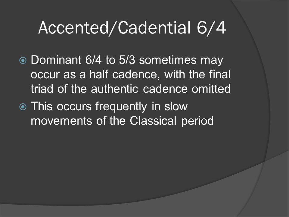 Accented/Cadential 6/4  In partwriting… The bass note of the 6/4 is almost always doubled ○ This doubled note (^5) may remain or descend to ^4 (of a V4/2) on its way to ^3