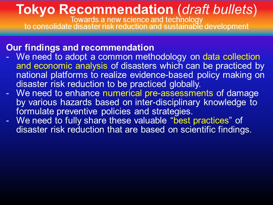 Tokyo Recommendation (draft bullets) Towards a new science and technology to consolidate disaster risk reduction and sustainable development Our findings and recommendation -We need to adopt a common methodology on data collection and economic analysis of disasters which can be practiced by national platforms to realize evidence-based policy making on disaster risk reduction to be practiced globally.