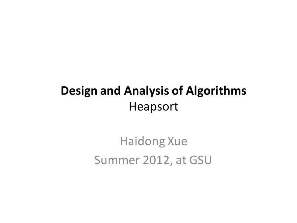 Design and Analysis of Algorithms Heapsort Haidong Xue Summer 2012, at GSU