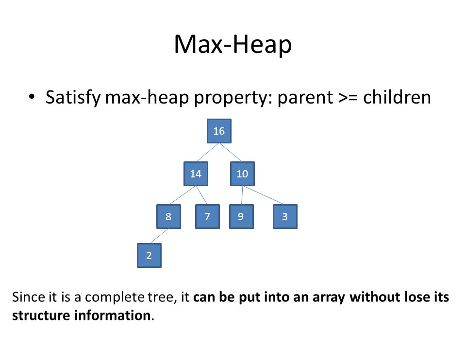 Max-Heap Satisfy max-heap property: parent >= children 16 1410 8793 2 Since it is a complete tree, it can be put into an array without lose its structure information.