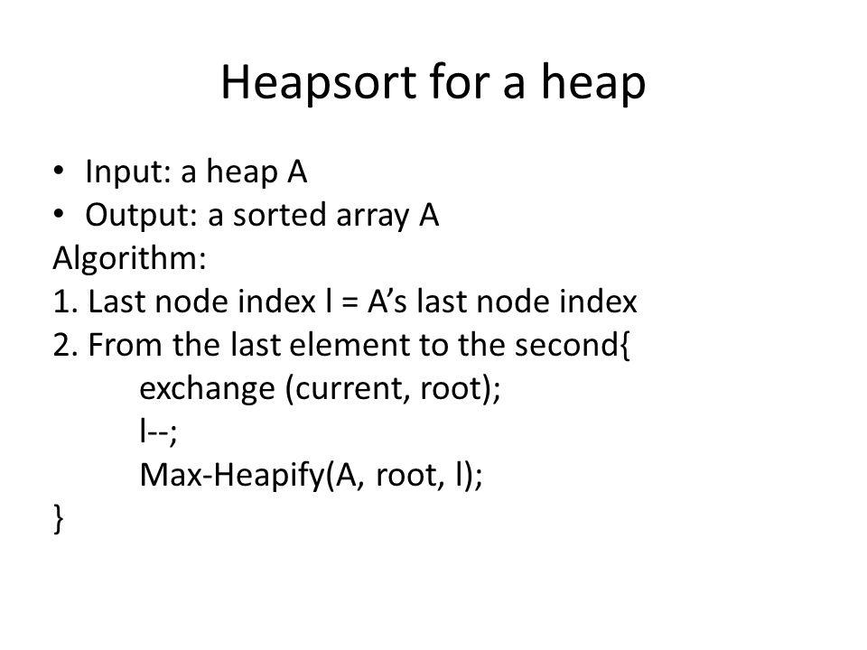Heapsort for a heap Input: a heap A Output: a sorted array A Algorithm: 1.
