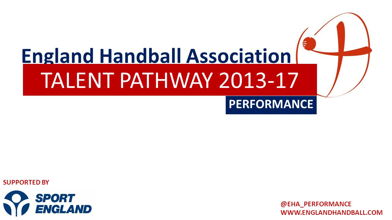 England Handball Association PERFORMANCE TALENT PATHWAY 2013-17 WWW.ENGLANDHANDBALL.COM @EHA_PERFORMANCE SUPPORTED BY