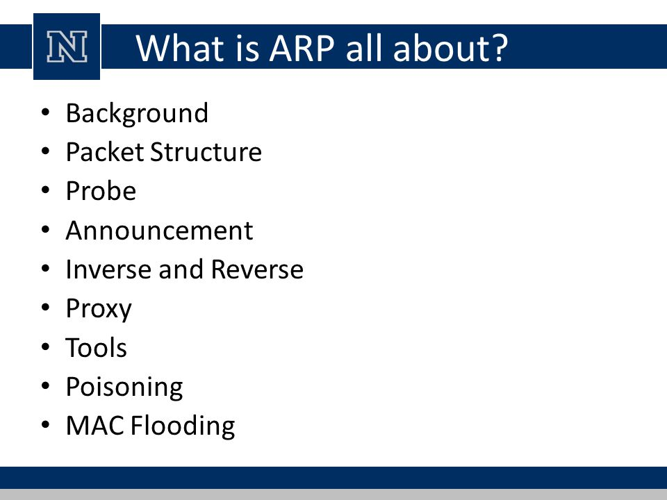 ARP Refresher Determines a MAC when only IP address is known Implemented in many types of networks Most frequently used to translate IPv4 addresses into Ethernet MAC addresses In the next generation Internet Protocol, IPv6, ARP s functionality is provided by the Neighbor Discovery Protocol (NDP).