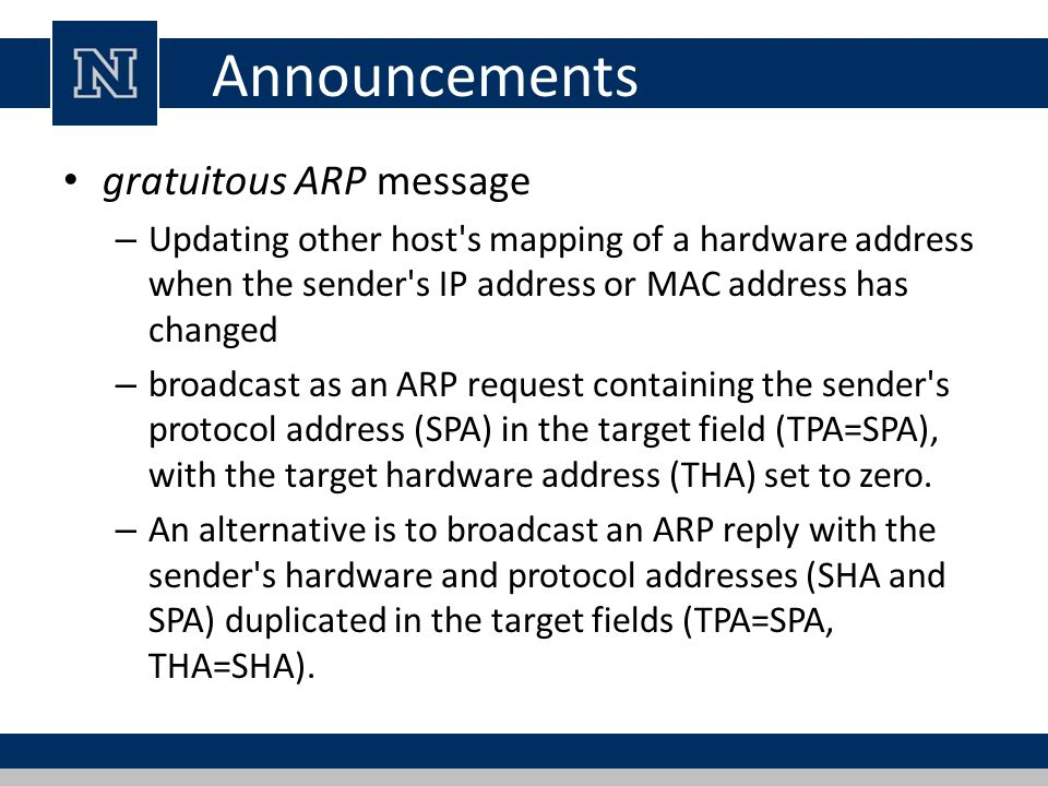 Announcements gratuitous ARP message – Updating other host s mapping of a hardware address when the sender s IP address or MAC address has changed – broadcast as an ARP request containing the sender s protocol address (SPA) in the target field (TPA=SPA), with the target hardware address (THA) set to zero.