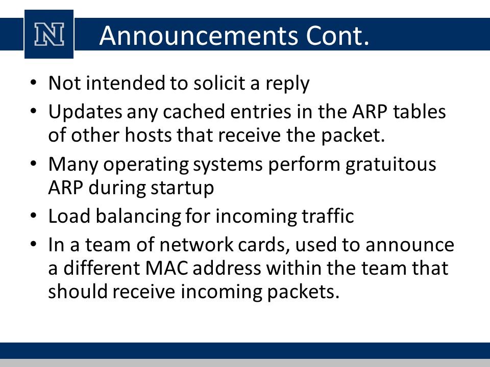 Inverse ARP Protocol used for obtaining IP addresses from MAC addresses Used in Frame Relay and ATM networks As ARP translates Layer 3 addresses to Layer 2 addresses, InARP may be described as its inverse Implemented as a protocol extension to ARP Uses the same packet format from ARP with different operation codes.