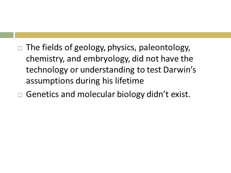  The fields of geology, physics, paleontology, chemistry, and embryology, did not have the technology or understanding to test Darwin's assumptions d