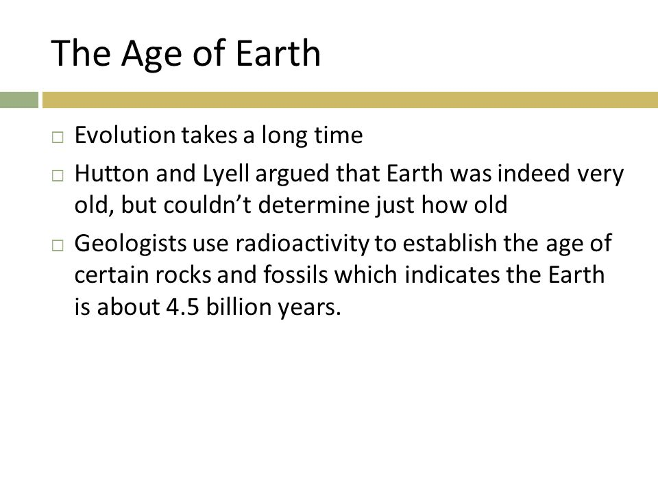 The Age of Earth  Evolution takes a long time  Hutton and Lyell argued that Earth was indeed very old, but couldn't determine just how old  Geologi